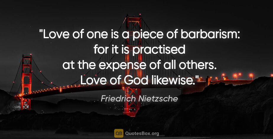 "Friedrich Nietzsche quote: ""Love of one is a piece of barbarism: for it is practised at..."""