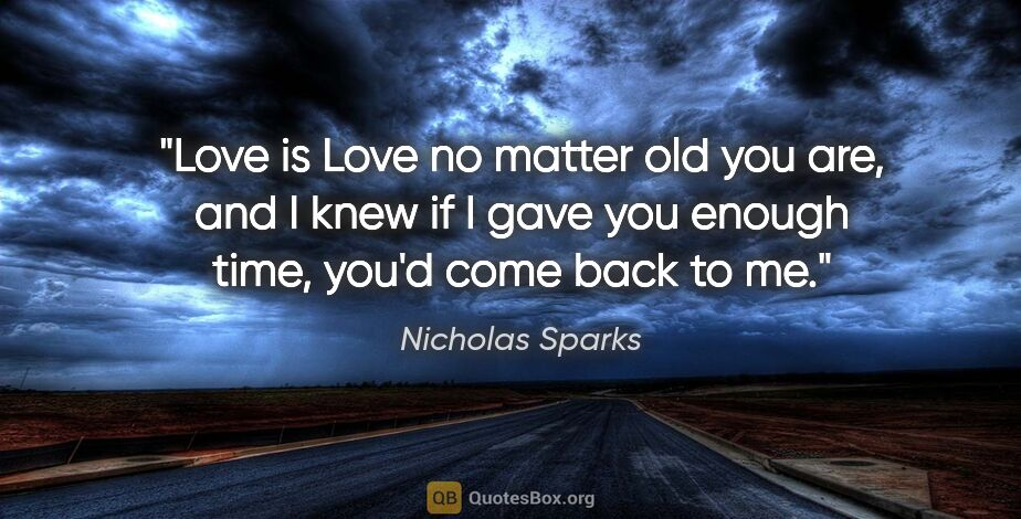 "Nicholas Sparks quote: ""Love is Love no matter old you are, and I knew if I gave you..."""