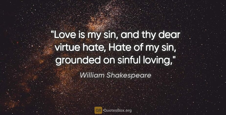 "William Shakespeare quote: ""Love is my sin, and thy dear virtue hate, Hate of my sin,..."""