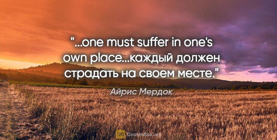 "Айрис Мердок цитата: ""one must suffer in one's own place...каждый должен страдать на..."""