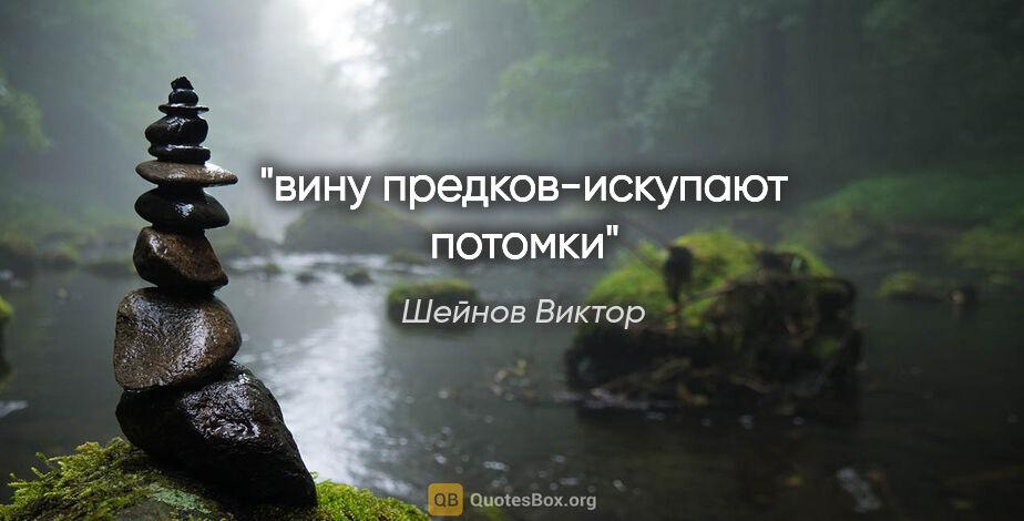 """Шейнов Виктор цитата: """"вину предков-искупают потомки"""""""