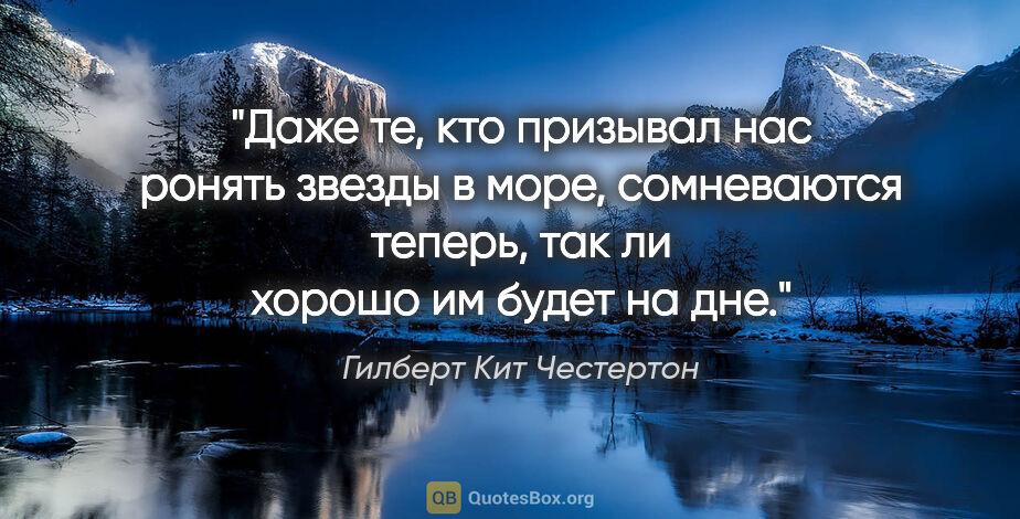 """Гилберт Кит Честертон цитата: """"Даже те, кто призывал нас ронять звезды в море, сомневаются..."""""""