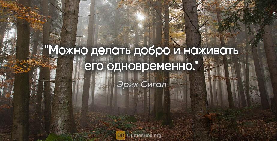 """Эрик Сигал цитата: """"Можно делать добро и наживать его одновременно."""""""
