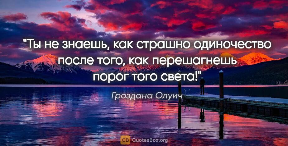 """Гроздана Олуич цитата: """"Ты не знаешь, как страшно одиночество после того, как..."""""""