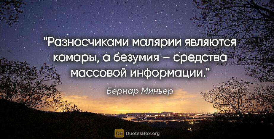 """Бернар Миньер цитата: """"Разносчиками малярии являются комары, а безумия – средства..."""""""