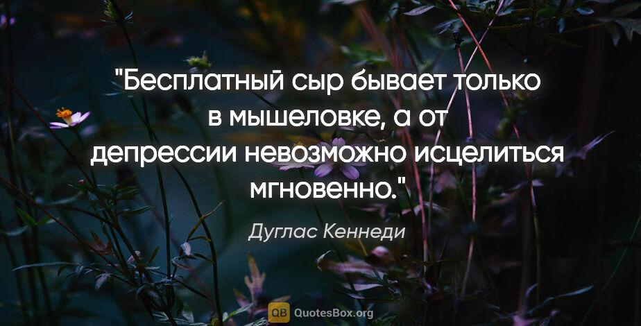 """Дуглас Кеннеди цитата: """"Бесплатный сыр бывает только в мышеловке, а от депрессии..."""""""