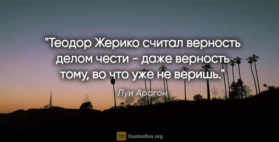 """Луи Арагон цитата: """"Теодор Жерико считал верность делом чести - даже верность..."""""""