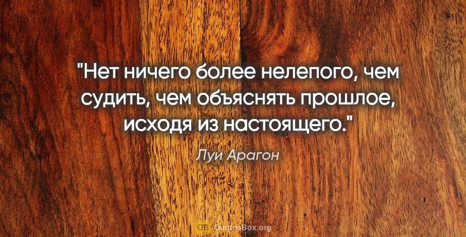 """Луи Арагон цитата: """"Нет ничего более нелепого, чем судить, чем объяснять прошлое,..."""""""