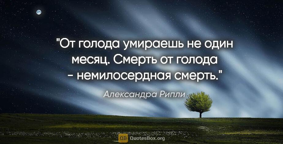 "Александра Рипли цитата: ""От голода умираешь не один месяц. Смерть от голода -..."""