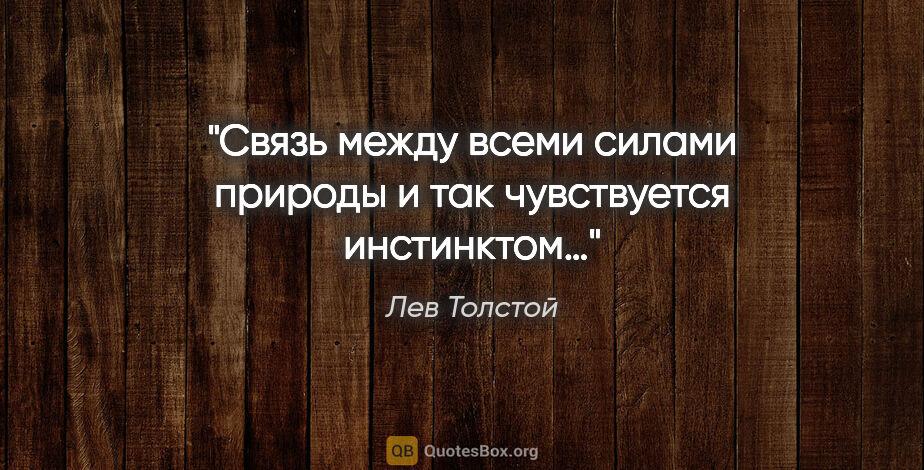 """Лев Толстой цитата: """"Связь между всеми силами природы и так чувствуется инстинктом…"""""""