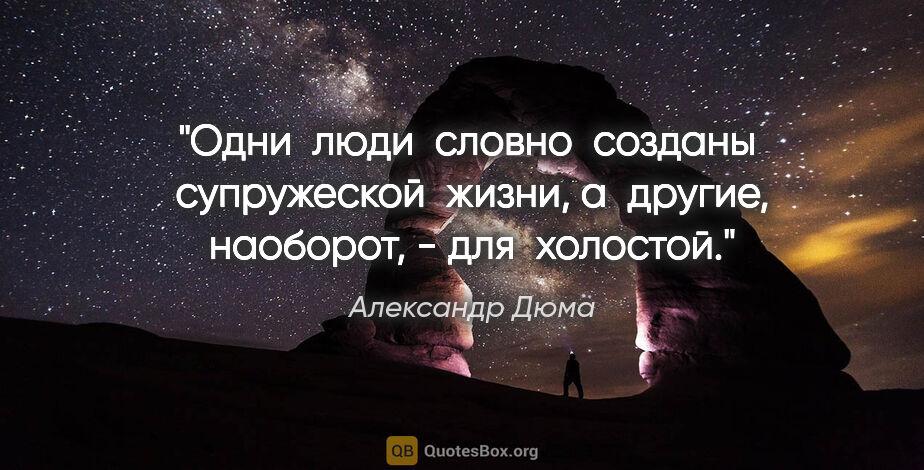 """Александр Дюма цитата: """"Одни  люди  словно  созданы  супружеской  жизни, а  другие,..."""""""