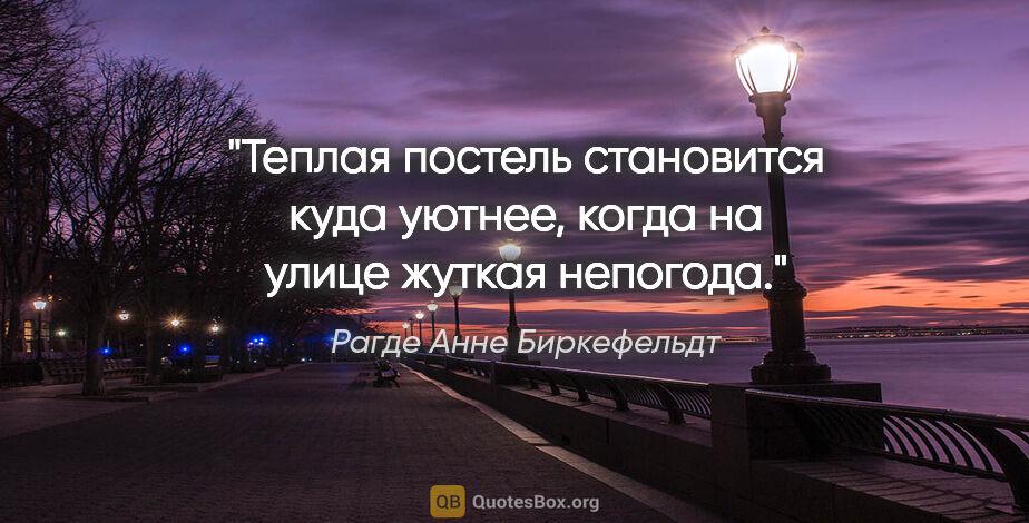 """Рагде Анне Биркефельдт цитата: """"Теплая постель становится куда уютнее, когда на улице жуткая..."""""""
