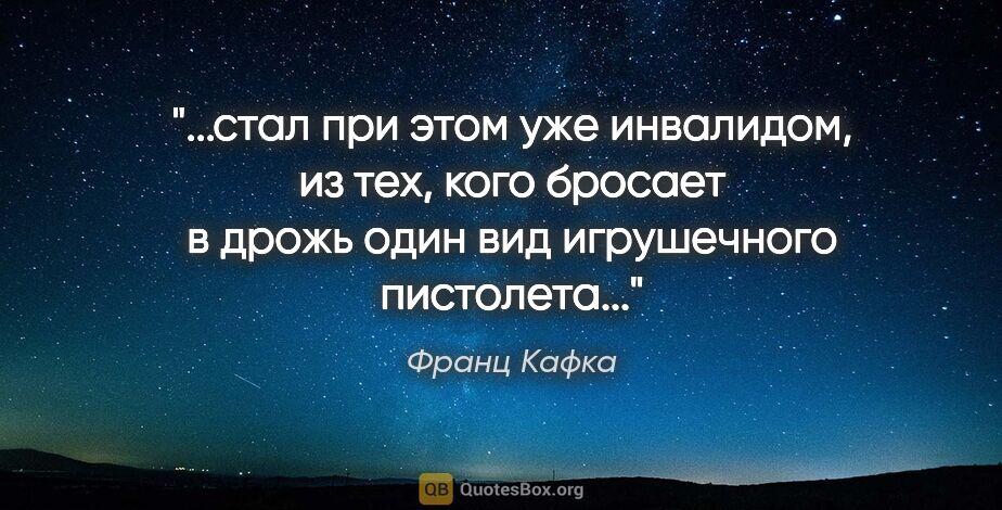 """Франц Кафка цитата: """"стал при этом уже инвалидом, из тех, кого бросает в дрожь один..."""""""