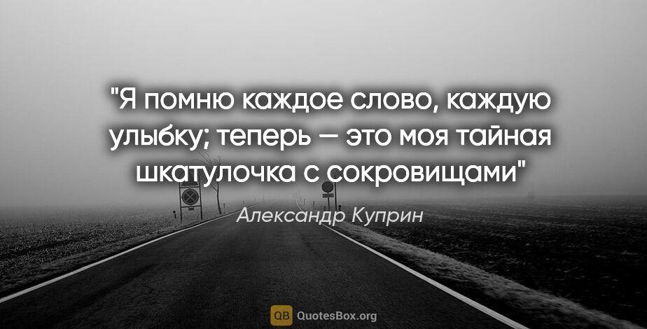 """Александр Куприн цитата: """"Я помню каждое слово, каждую улыбку; теперь — это моя тайная..."""""""