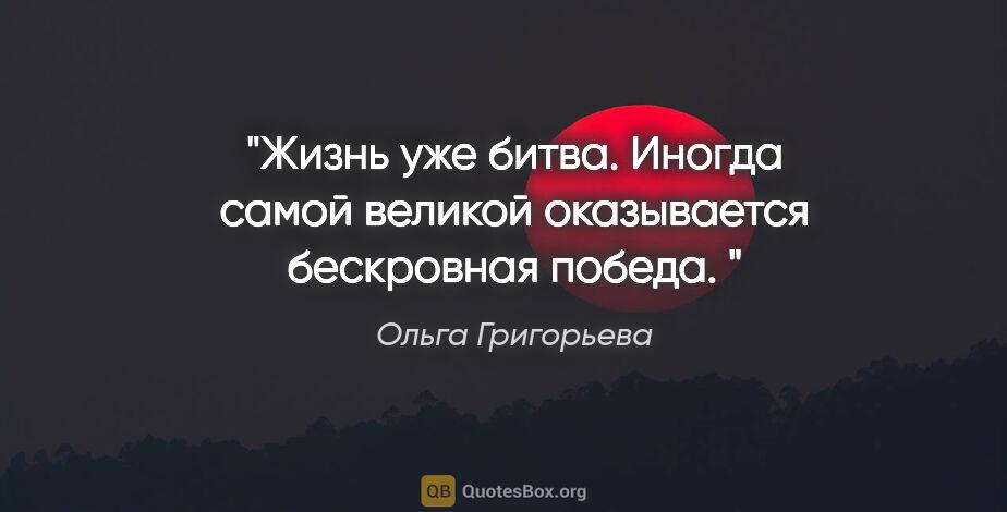 """Ольга Григорьева цитата: """"""""Жизнь уже битва. Иногда самой великой оказывается бескровная..."""""""