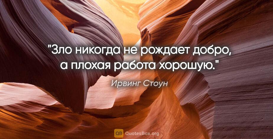 """Ирвинг Стоун цитата: """"Зло никогда не рождает добро, а плохая работа хорошую."""""""