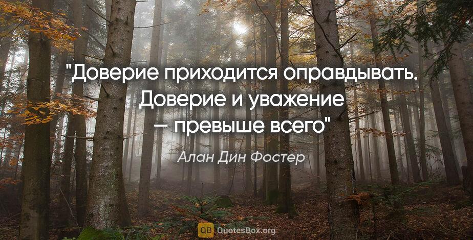 """Алан Дин Фостер цитата: """"Доверие приходится оправдывать. Доверие и уважение — превыше..."""""""