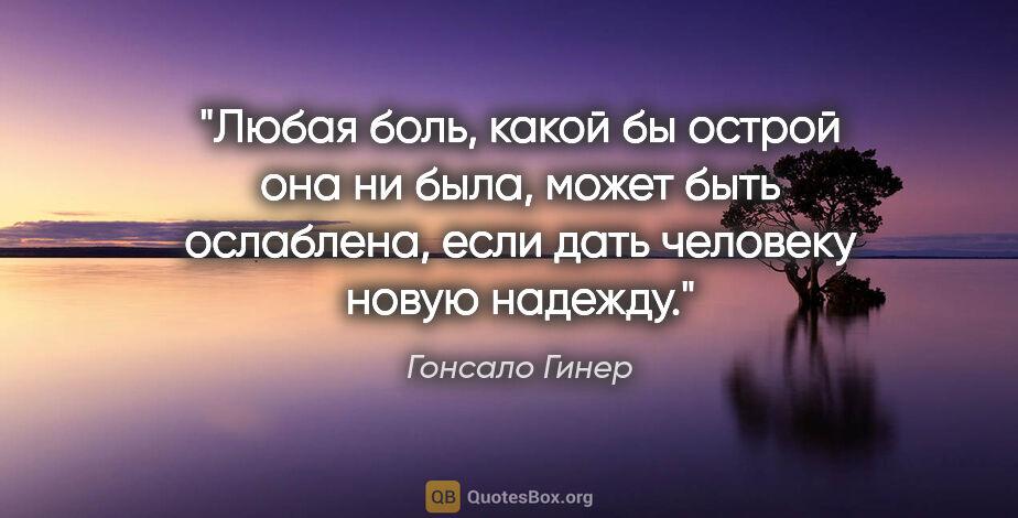 """Гонсало Гинер цитата: """"Любая боль, какой бы острой она ни была, может быть ослаблена,..."""""""