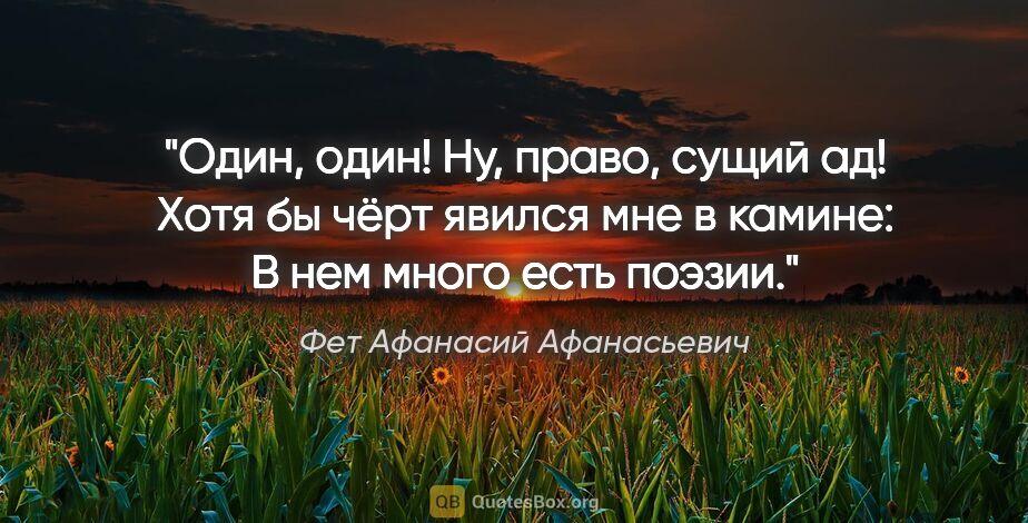 """Фет Афанасий Афанасьевич цитата: """"Один, один! Ну, право, сущий ад!  Хотя бы чёрт явился мне в..."""""""