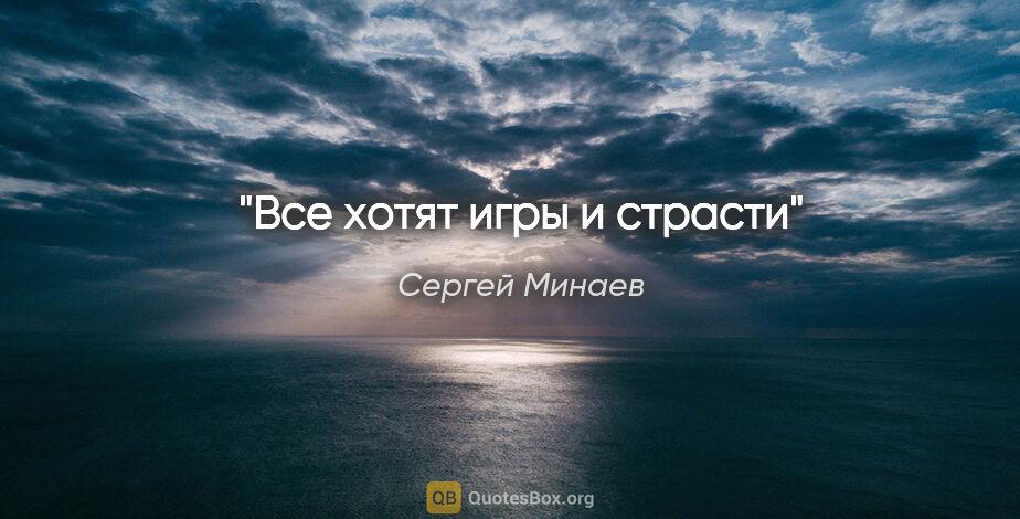 """Сергей Минаев цитата: """"Все хотят игры и страсти"""""""