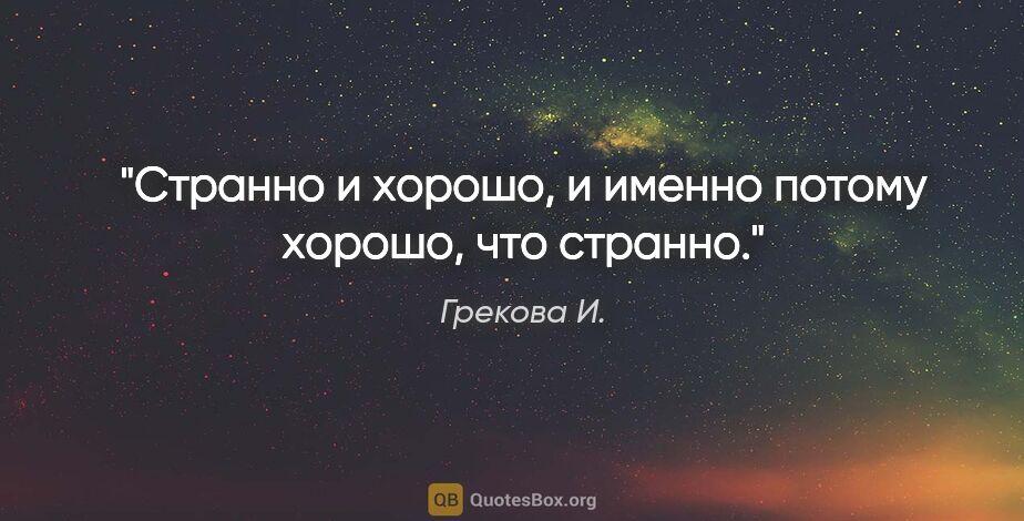 """Грекова И. цитата: """"Странно и хорошо, и именно потому хорошо, что странно."""""""