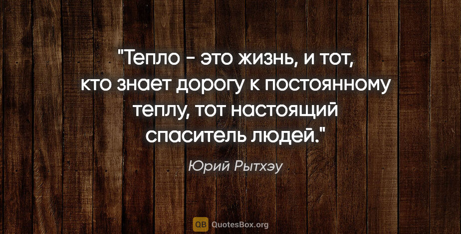 """Юрий Рытхэу цитата: """"Тепло - это жизнь, и тот, кто знает дорогу к постоянному..."""""""