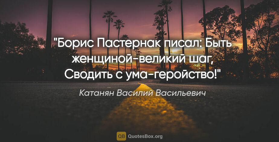 """Катанян Василий Васильевич цитата: """"Борис Пастернак писал:  Быть женщиной-великий шаг,  Сводить с..."""""""