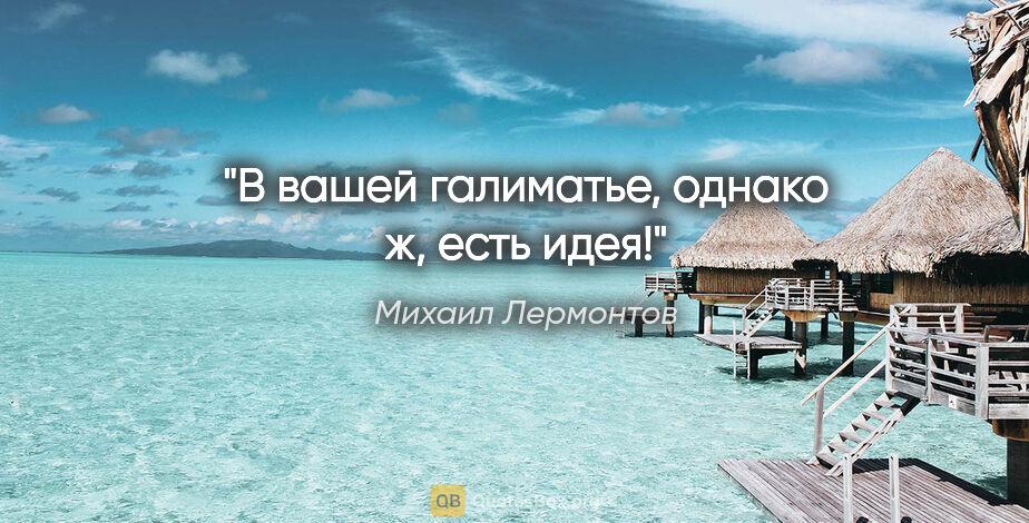 """Михаил Лермонтов цитата: """"В вашей галиматье, однако ж, есть идея!"""""""