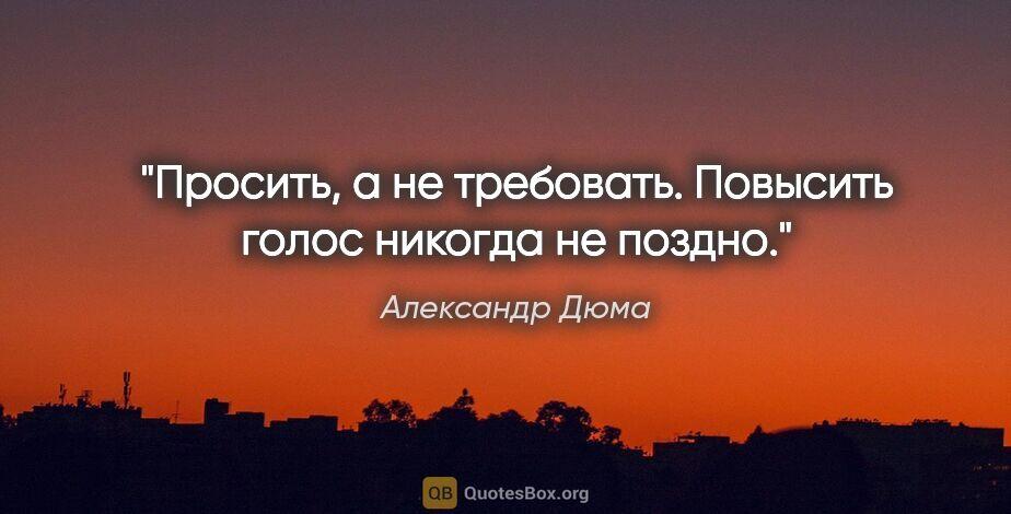 """Александр Дюма цитата: """"Просить, а не требовать. Повысить голос никогда не поздно."""""""