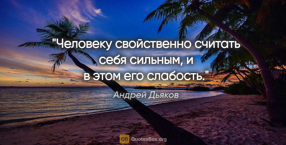 """Андрей Дьяков цитата: """"Человеку свойственно считать себя сильным, и в этом его слабость."""""""