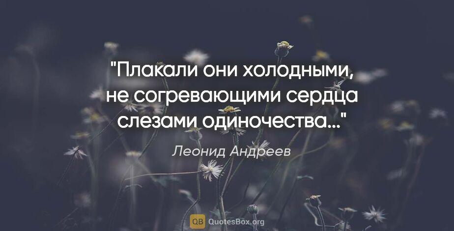 """Леонид Андреев цитата: """"Плакали они холодными, не согревающими сердца слезами..."""""""