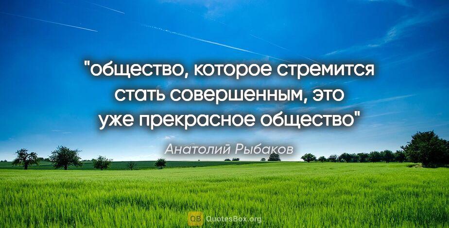"""Анатолий Рыбаков цитата: """"общество, которое стремится стать совершенным, это уже..."""""""