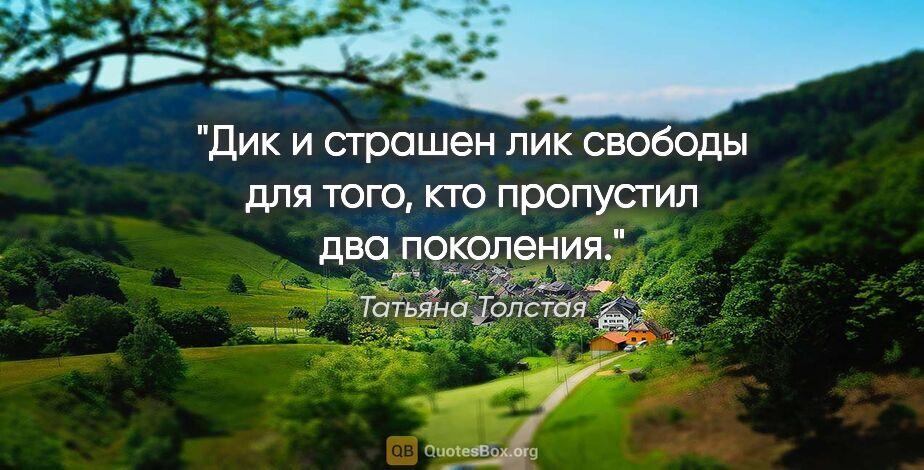 """Татьяна Толстая цитата: """"Дик и страшен лик свободы для того, кто пропустил два поколения."""""""