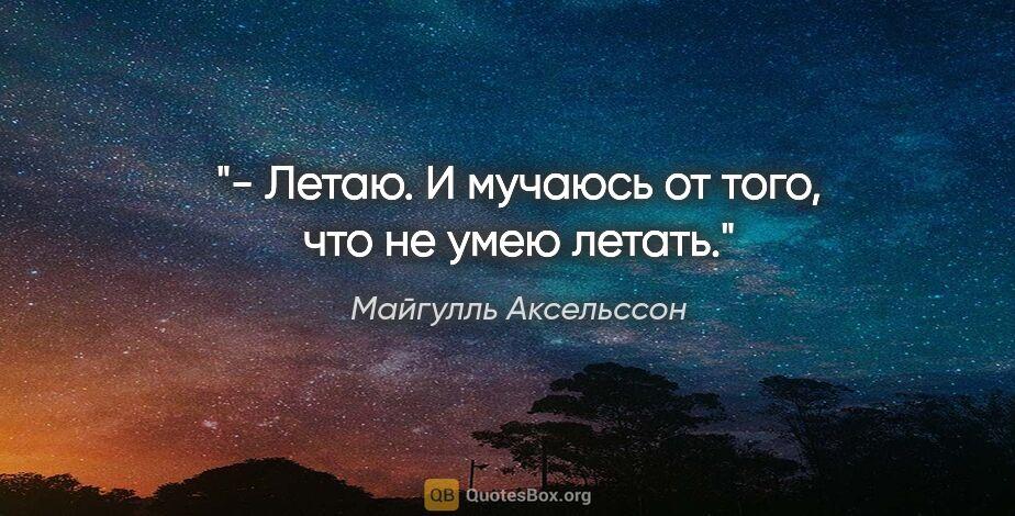 """Майгулль Аксельссон цитата: """"- Летаю. И мучаюсь от того, что не умею летать."""""""
