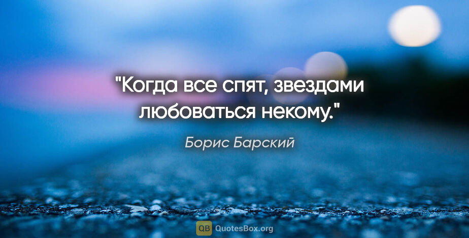 """Борис Барский цитата: """"Когда все спят, звездами любоваться некому."""""""