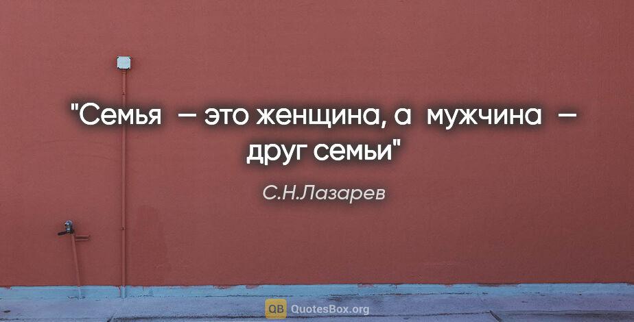 """С.Н.Лазарев цитата: """"Семья— это женщина, амужчина— друг семьи"""""""
