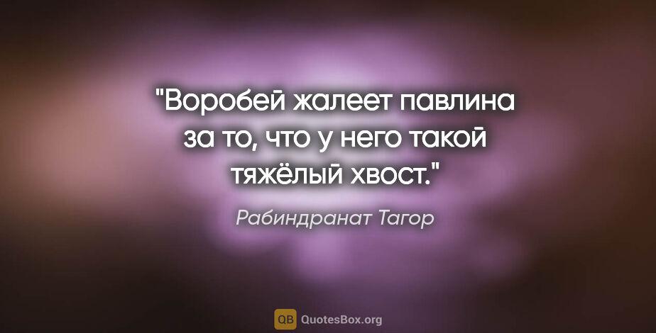 """Рабиндранат Тагор цитата: """"«Воробей жалеет павлина зато, что унего такой тяжёлый хвост»."""""""