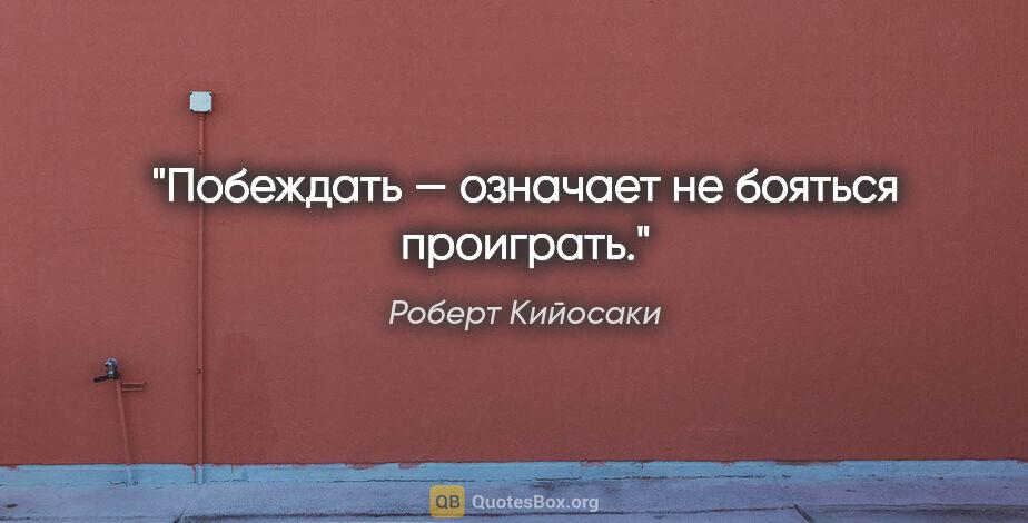 """Роберт Кийосаки цитата: """"Побеждать— означает небояться проиграть."""""""