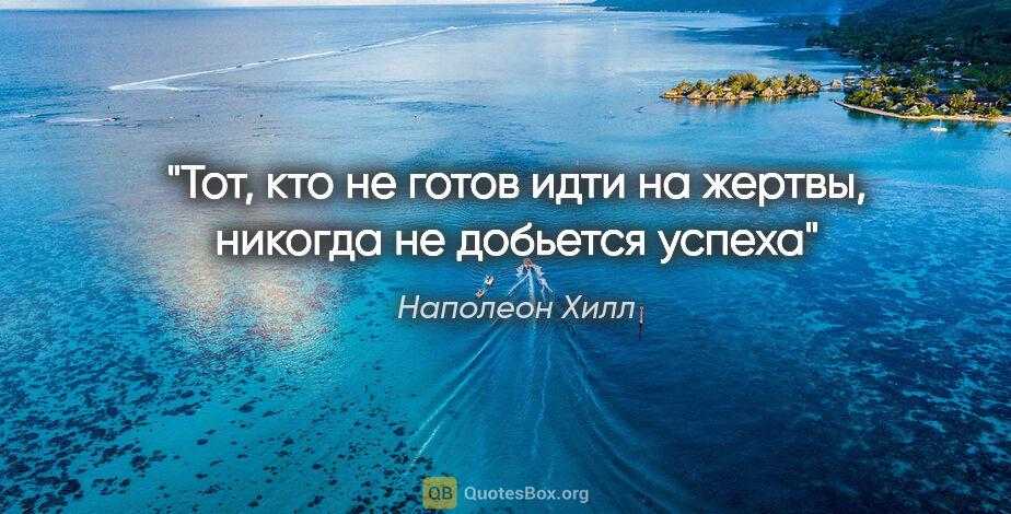"""Наполеон Хилл цитата: """"Тот, кто неготов идти нажертвы, никогда недобьется успеха"""""""