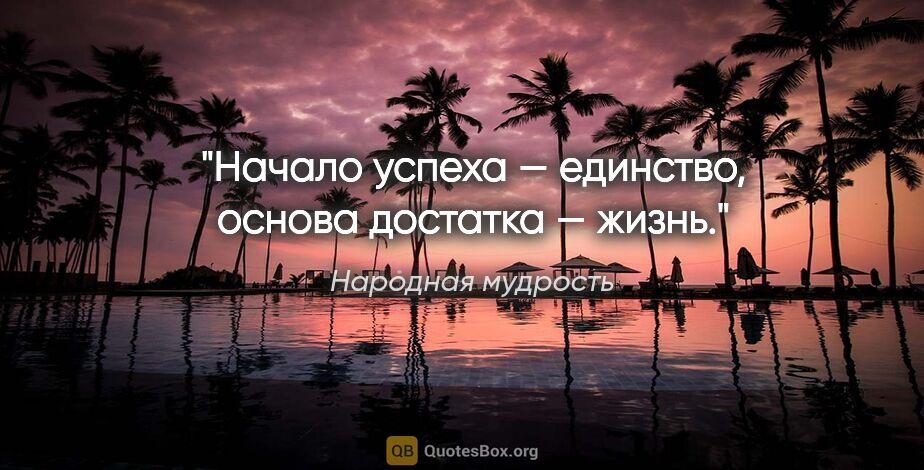 """Народная мудрость цитата: """"Начало успеха — единство, основа достатка — жизнь."""""""