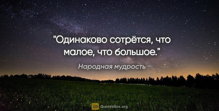 """Народная мудрость цитата: """"Одинаково сотрётся, что малое, что большое."""""""