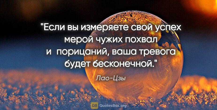 """Лао-Цзы цитата: """"Если вы измеряете свой успех мерой чужих похвал ипорицаний,..."""""""