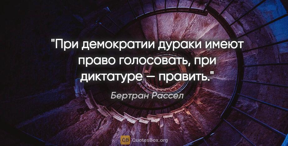 "Бертран Рассел цитата: ""При демократии дураки имеют право голосовать, при диктатуре —..."""