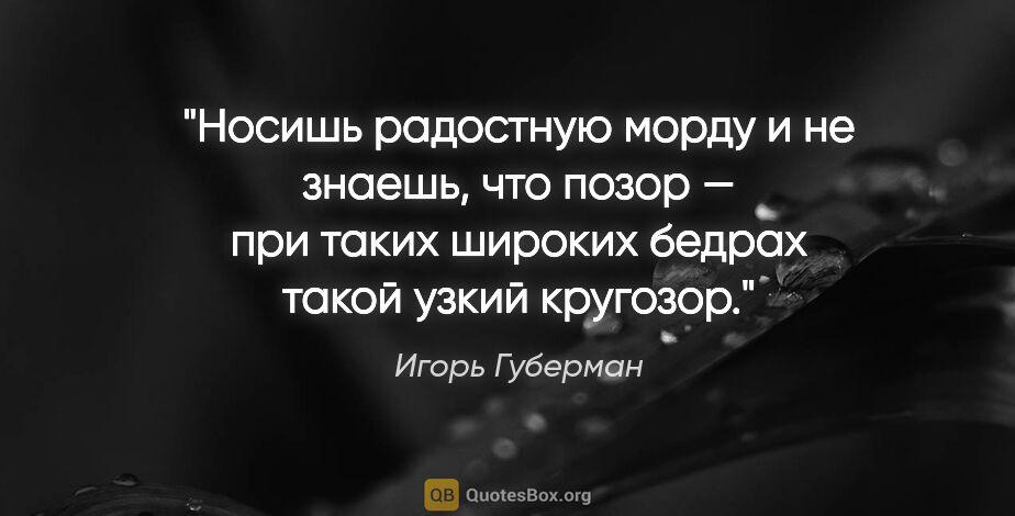 """Игорь Губерман цитата: """"Носишь радостную морду ине знаешь, что позор — при таких..."""""""