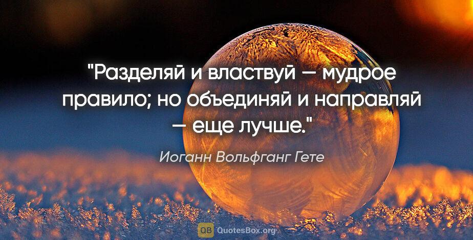 """Иоганн Вольфганг Гете цитата: """"«Разделяй ивластвуй» — мудрое правило; но «объединяй..."""""""