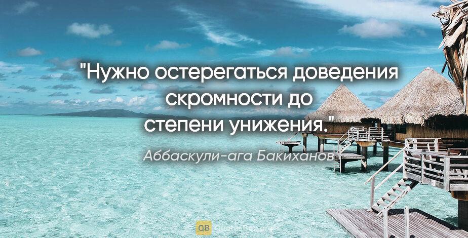 """Аббаскули-ага Бакиханов цитата: """"Нужно остерегаться доведения скромности до степени унижения."""""""