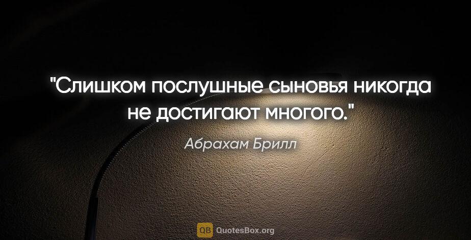 """Абрахам Брилл цитата: """"Слишком послушные сыновья никогда не достигают многого."""""""