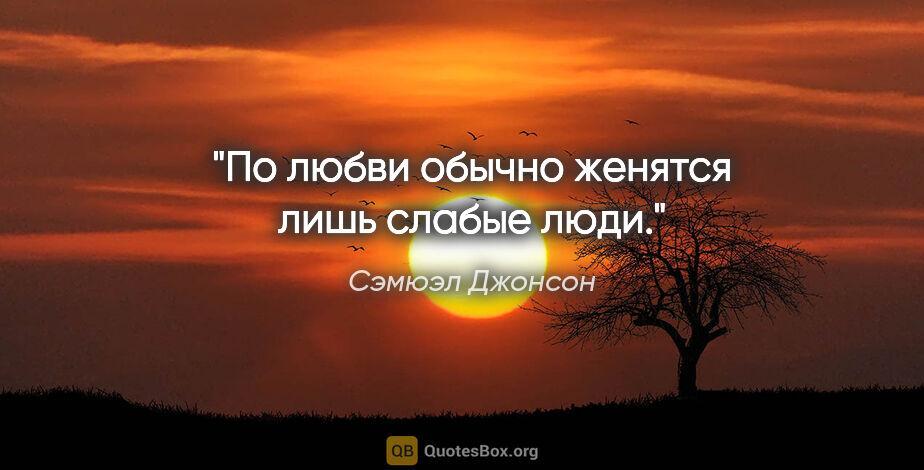 """Сэмюэл Джонсон цитата: """"По любви обычно женятся лишь слабые люди."""""""
