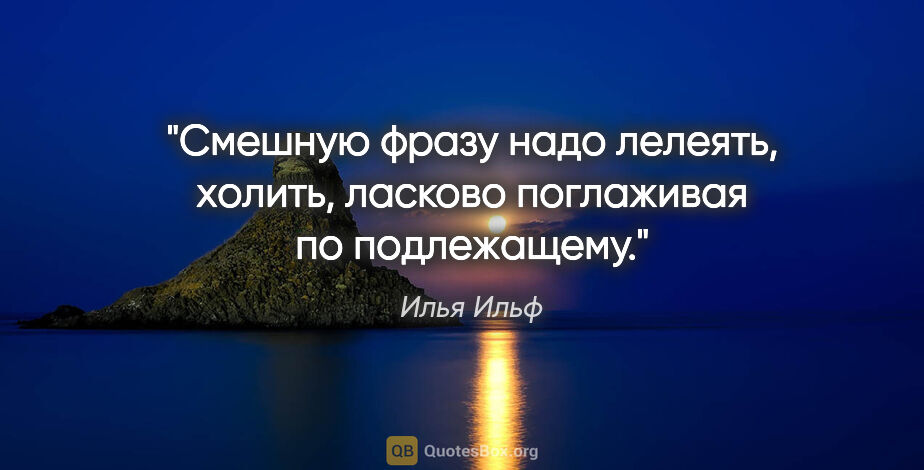 """Илья Ильф цитата: """"Смешную фразу надо лелеять, холить, ласково поглаживая по..."""""""