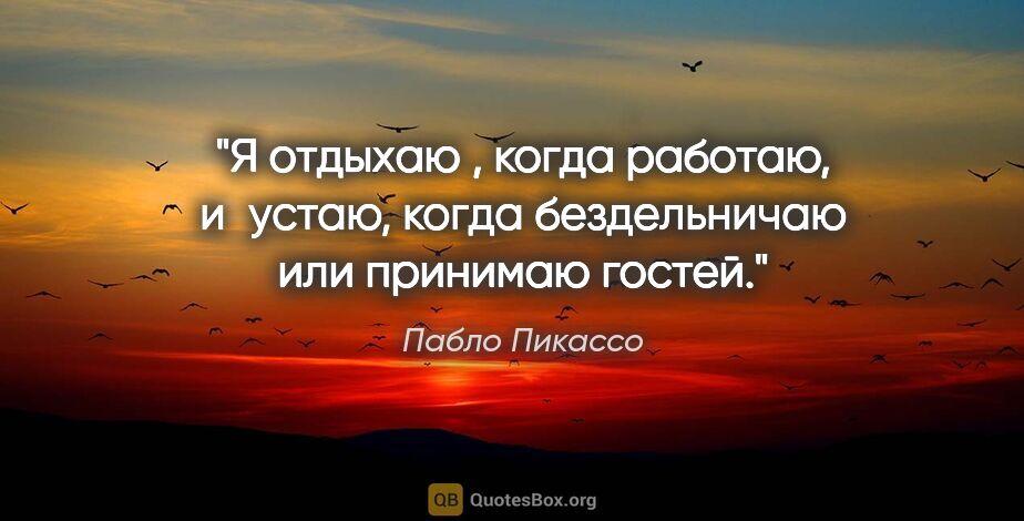 """Пабло Пикассо цитата: """"Я отдыхаю , когда работаю, иустаю, когда бездельничаю или..."""""""